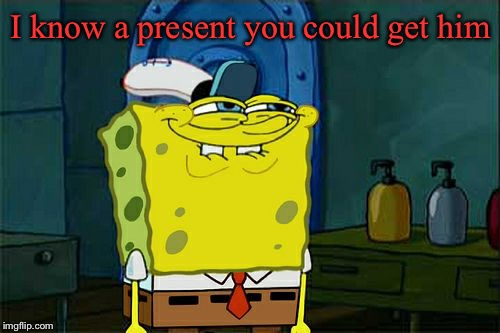 Dont You Squidward Meme | I know a present you could get him | image tagged in memes,dont you squidward | made w/ Imgflip meme maker