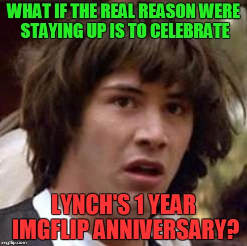 Conspiracy Keanu Meme | WHAT IF THE REAL REASON WERE STAYING UP IS TO CELEBRATE LYNCH'S 1 YEAR IMGFLIP ANNIVERSARY? | image tagged in memes,conspiracy keanu | made w/ Imgflip meme maker