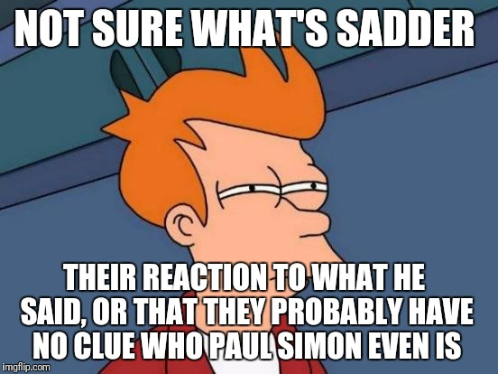 Futurama Fry Meme | NOT SURE WHAT'S SADDER THEIR REACTION TO WHAT HE SAID, OR THAT THEY PROBABLY HAVE NO CLUE WHO PAUL SIMON EVEN IS | image tagged in memes,futurama fry | made w/ Imgflip meme maker