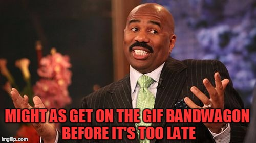 Steve Harvey Meme | MIGHT AS GET ON THE GIF BANDWAGON BEFORE IT'S TOO LATE | image tagged in memes,steve harvey | made w/ Imgflip meme maker