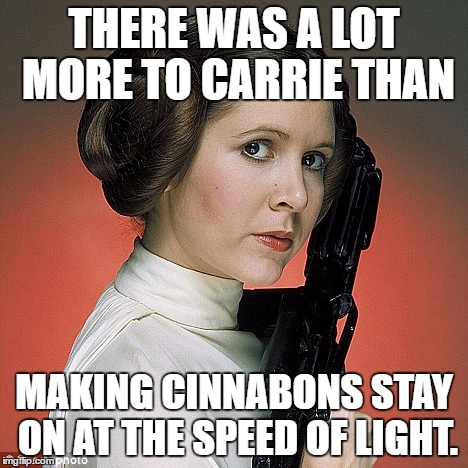 cinnabon carrie | THERE WAS A LOT MORE TO CARRIE THAN MAKING CINNABONS STAY ON AT THE SPEED OF LIGHT. | image tagged in star wars | made w/ Imgflip meme maker