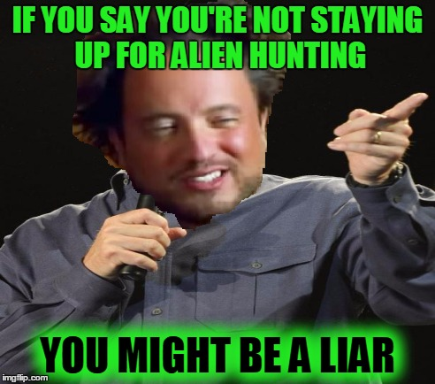 IF YOU SAY YOU'RE NOT STAYING UP FOR ALIEN HUNTING YOU MIGHT BE A LIAR | made w/ Imgflip meme maker