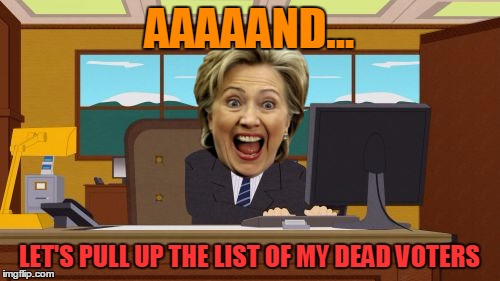 Aaaaand Its Gone Meme | AAAAAND... LET'S PULL UP THE LIST OF MY DEAD VOTERS | image tagged in memes,aaaaand its gone | made w/ Imgflip meme maker