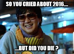 did you die 2016 | SO YOU CRIED ABOUT 2016.... ....BUT DID YOU DIE ? | image tagged in hangover,chow,but did you die | made w/ Imgflip meme maker