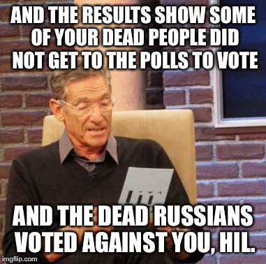 Maury Lie Detector Meme | AND THE RESULTS SHOW SOME OF YOUR DEAD PEOPLE DID NOT GET TO THE POLLS TO VOTE AND THE DEAD RUSSIANS VOTED AGAINST YOU, HIL. | image tagged in memes,maury lie detector | made w/ Imgflip meme maker