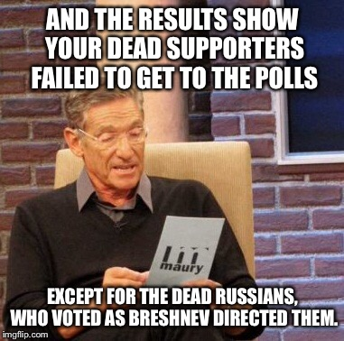 Maury Lie Detector Meme | AND THE RESULTS SHOW YOUR DEAD SUPPORTERS FAILED TO GET TO THE POLLS EXCEPT FOR THE DEAD RUSSIANS, WHO VOTED AS BRESHNEV DIRECTED THEM. | image tagged in memes,maury lie detector | made w/ Imgflip meme maker
