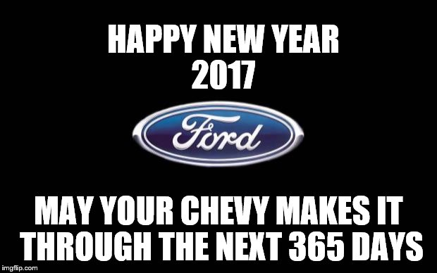 This Happy New Year meme says it all..... | HAPPY NEW YEAR MAY YOUR CHEVY MAKES IT THROUGH THE NEXT 365 DAYS 2017 | image tagged in ford,memes,cars,chevy sucks,ford vs chevy,ford truck | made w/ Imgflip meme maker