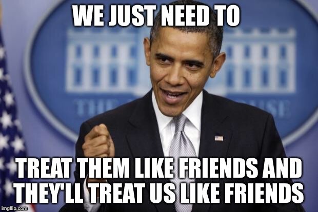 WE JUST NEED TO TREAT THEM LIKE FRIENDS AND THEY'LL TREAT US LIKE FRIENDS | made w/ Imgflip meme maker
