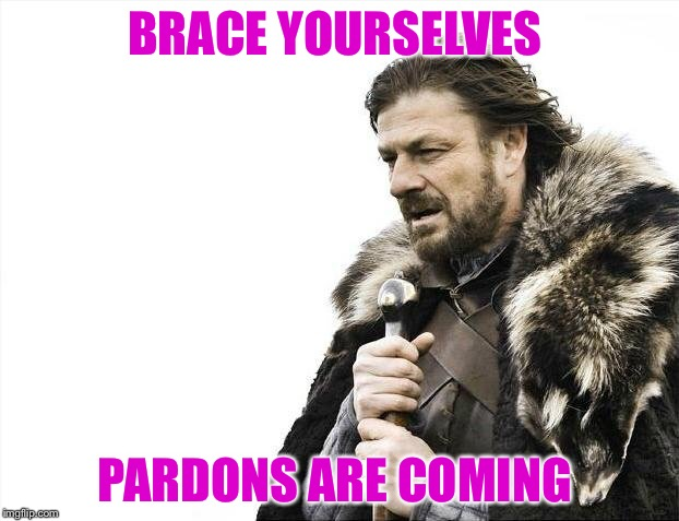 Brace Yourselves X is Coming Meme | BRACE YOURSELVES PARDONS ARE COMING | image tagged in memes,brace yourselves x is coming | made w/ Imgflip meme maker