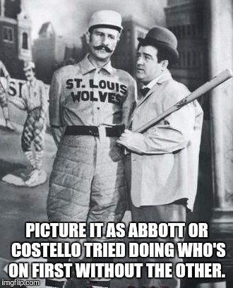 PICTURE IT AS ABBOTT OR COSTELLO TRIED DOING WHO'S ON FIRST WITHOUT THE OTHER. | made w/ Imgflip meme maker