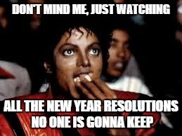 Michael Jackson Popcorn 2 | DON'T MIND ME, JUST WATCHING ALL THE NEW YEAR RESOLUTIONS NO ONE IS GONNA KEEP | image tagged in michael jackson popcorn 2 | made w/ Imgflip meme maker