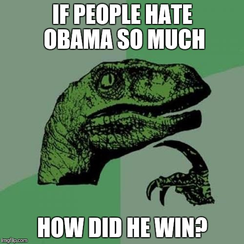 Philosoraptor Meme | IF PEOPLE HATE OBAMA SO MUCH HOW DID HE WIN? | image tagged in memes,philosoraptor | made w/ Imgflip meme maker