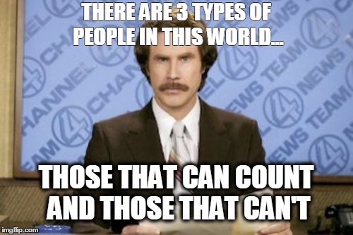 Ron Burgundy Meme | THERE ARE 3 TYPES OF PEOPLE IN THIS WORLD... THOSE THAT CAN COUNT AND THOSE THAT CAN'T | image tagged in memes,ron burgundy | made w/ Imgflip meme maker