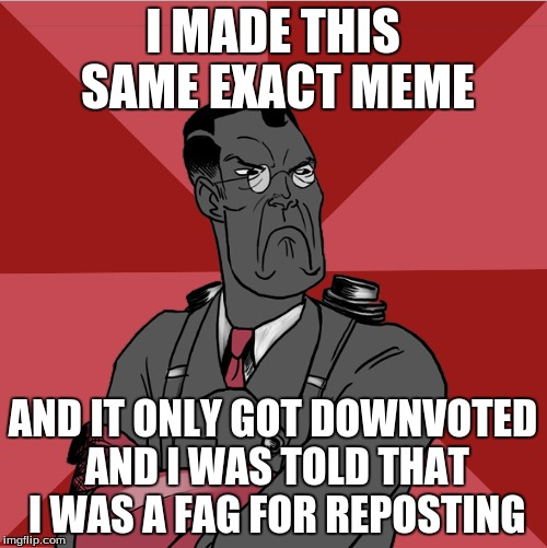 I MADE THIS SAME EXACT MEME AND IT ONLY GOT DOWNVOTED AND I WAS TOLD THAT I WAS A F*G FOR REPOSTING | made w/ Imgflip meme maker