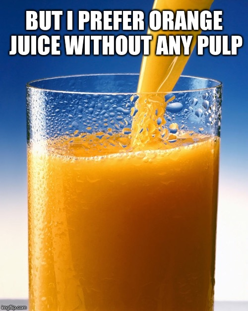 BUT I PREFER ORANGE JUICE WITHOUT ANY PULP | made w/ Imgflip meme maker