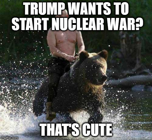 Putin Thats Cute | TRUMP WANTS TO START NUCLEAR WAR? THAT'S CUTE | image tagged in putin thats cute,trump,war stuff | made w/ Imgflip meme maker