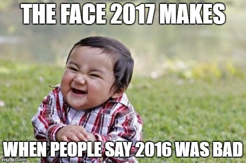 Evil Toddler |  THE FACE 2017 MAKES; WHEN PEOPLE SAY 2016 WAS BAD | image tagged in memes,evil toddler,2017,bad | made w/ Imgflip meme maker