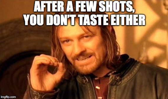 One Does Not Simply Meme | AFTER A FEW SHOTS, YOU DON'T TASTE EITHER | image tagged in memes,one does not simply | made w/ Imgflip meme maker