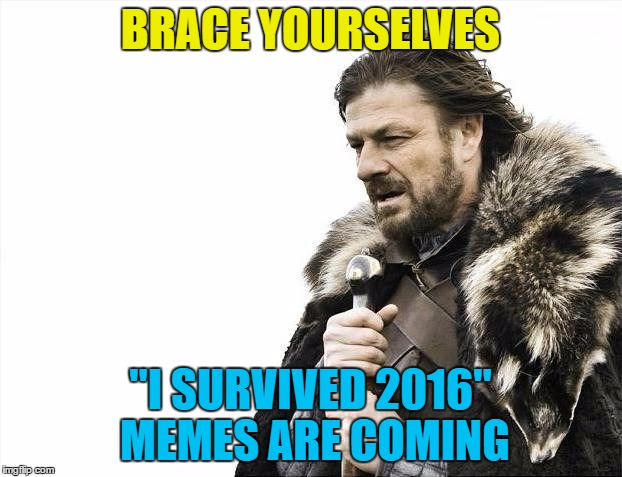 "I know I did :) | BRACE YOURSELVES ""I SURVIVED 2016"" MEMES ARE COMING 