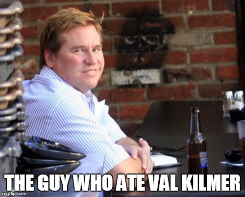 Fat Val Kilmer | THE GUY WHO ATE VAL KILMER | image tagged in memes,fat val kilmer,val kilmer | made w/ Imgflip meme maker