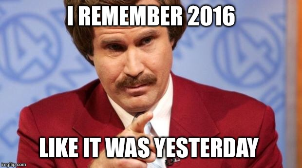 I REMEMBER 2016 LIKE IT WAS YESTERDAY | image tagged in ron burgundy mba | made w/ Imgflip meme maker
