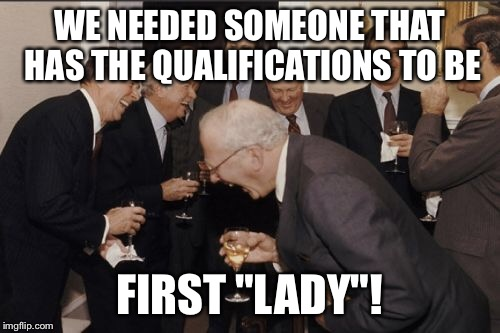 "Laughing Men In Suits Meme | WE NEEDED SOMEONE THAT HAS THE QUALIFICATIONS TO BE FIRST ""LADY""! 