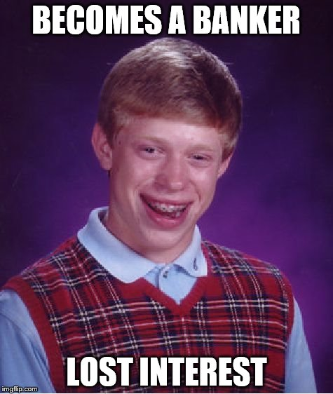 Bad Luck Brian Meme | BECOMES A BANKER LOST INTEREST | image tagged in memes,bad luck brian | made w/ Imgflip meme maker