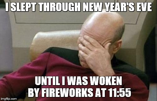 Captain Picard Facepalm Meme | I SLEPT THROUGH NEW YEAR'S EVE UNTIL I WAS WOKEN BY FIREWORKS AT 11:55 | image tagged in memes,captain picard facepalm | made w/ Imgflip meme maker