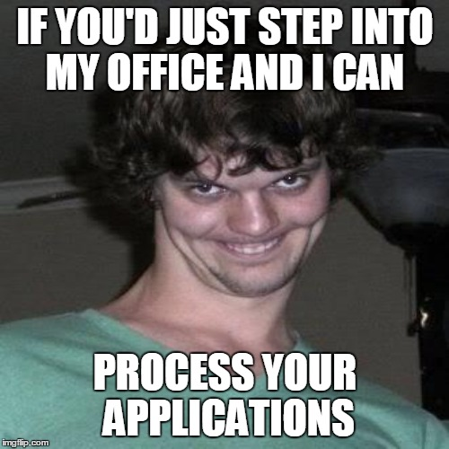 IF YOU'D JUST STEP INTO MY OFFICE AND I CAN PROCESS YOUR APPLICATIONS | made w/ Imgflip meme maker