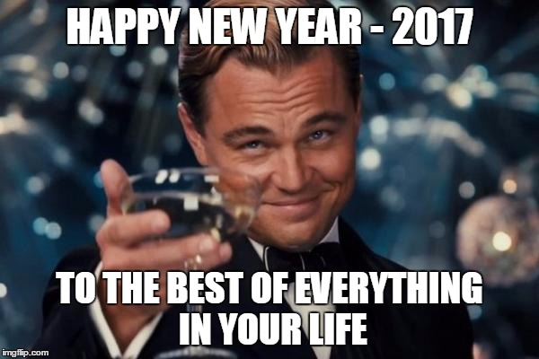 Leonardo Dicaprio Cheers Meme | HAPPY NEW YEAR - 2017 TO THE BEST OF EVERYTHING IN YOUR LIFE | image tagged in memes,leonardo dicaprio cheers | made w/ Imgflip meme maker