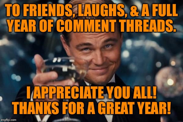 It's my flipiversary! One year ago today Jying helped me get enough points to meme comment! The rest is ImgFlip history!  | TO FRIENDS, LAUGHS, & A FULL YEAR OF COMMENT THREADS. I APPRECIATE YOU ALL! THANKS FOR A GREAT YEAR! | image tagged in memes,leonardo dicaprio cheers | made w/ Imgflip meme maker