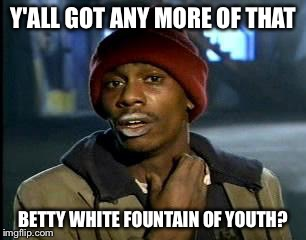 Y'all Got Any More Of That Meme | Y'ALL GOT ANY MORE OF THAT BETTY WHITE FOUNTAIN OF YOUTH? | image tagged in memes,yall got any more of | made w/ Imgflip meme maker
