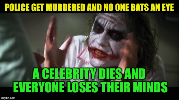 And everybody loses their minds Meme | POLICE GET MURDERED AND NO ONE BATS AN EYE A CELEBRITY DIES AND EVERYONE LOSES THEIR MINDS | image tagged in memes,and everybody loses their minds | made w/ Imgflip meme maker