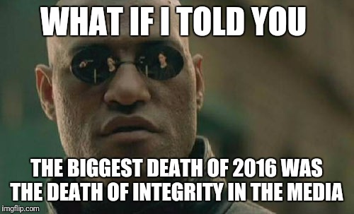 Post-truth reporting at its finest  | WHAT IF I TOLD YOU THE BIGGEST DEATH OF 2016 WAS THE DEATH OF INTEGRITY IN THE MEDIA | image tagged in memes,matrix morpheus,mainstream media,celebrity deaths,who's lying to you,breaking news | made w/ Imgflip meme maker
