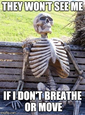 Waiting Skeleton Meme | THEY WON'T SEE ME IF I DON'T BREATHE OR MOVE | image tagged in memes,waiting skeleton | made w/ Imgflip meme maker