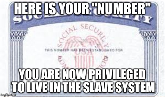 "HERE IS YOUR ""NUMBER"" YOU ARE NOW PRIVILEGED TO LIVE IN THE SLAVE SYSTEM 