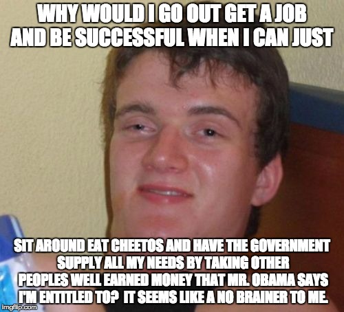 And these are the kinds of people that college campuses produce these days... | WHY WOULD I GO OUT GET A JOB AND BE SUCCESSFUL WHEN I CAN JUST SIT AROUND EAT CHEETOS AND HAVE THE GOVERNMENT SUPPLY ALL MY NEEDS BY TAKING  | image tagged in memes,10 guy,lol,entitlement,politics,cheetos | made w/ Imgflip meme maker