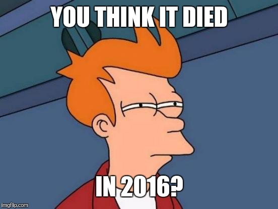 Futurama Fry Meme | YOU THINK IT DIED IN 2016? | image tagged in memes,futurama fry | made w/ Imgflip meme maker