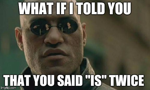 "Matrix Morpheus Meme | WHAT IF I TOLD YOU THAT YOU SAID ""IS"" TWICE 
