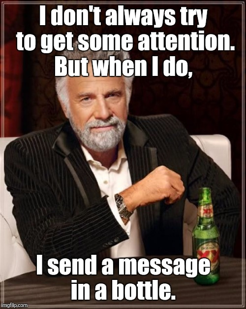 The Most Interesting Man In The World Meme | I don't always try to get some attention. But when I do, I send a message in a bottle. | image tagged in memes,the most interesting man in the world | made w/ Imgflip meme maker