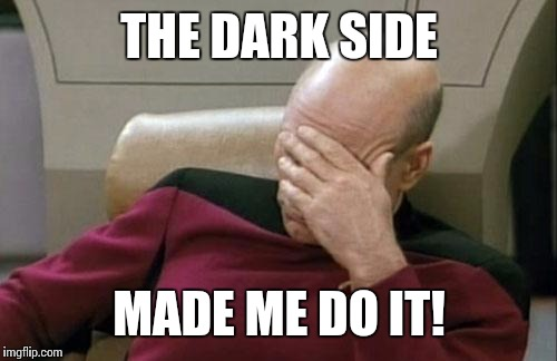 Captain Picard Facepalm Meme | THE DARK SIDE MADE ME DO IT! | image tagged in memes,captain picard facepalm | made w/ Imgflip meme maker