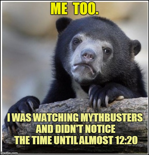 ME  TOO. I WAS WATCHING MYTHBUSTERS AND DIDN'T NOTICE THE TIME UNTIL ALMOST 12:20 | made w/ Imgflip meme maker