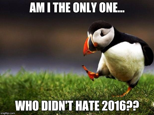 Unpopular Opinion Puffin | AM I THE ONLY ONE... WHO DIDN'T HATE 2016?? | image tagged in memes,unpopular opinion puffin | made w/ Imgflip meme maker