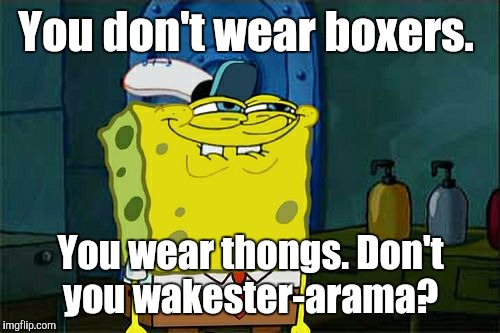 Dont You Squidward Meme | You don't wear boxers. You wear thongs. Don't you wakester-arama? | image tagged in memes,dont you squidward | made w/ Imgflip meme maker
