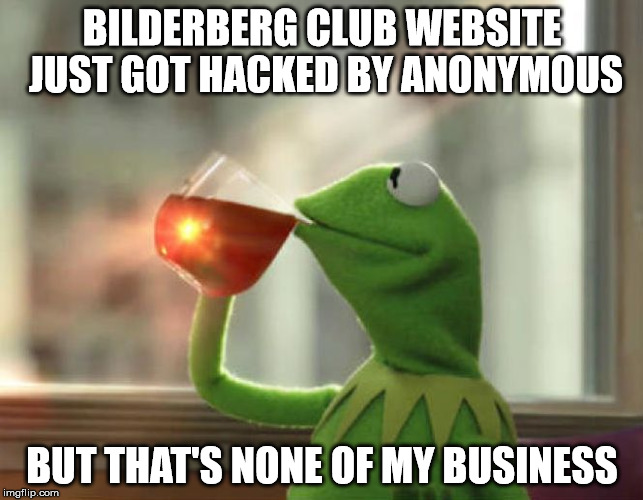 That's None Of My Business... |  BILDERBERG CLUB WEBSITE JUST GOT HACKED BY ANONYMOUS; BUT THAT'S NONE OF MY BUSINESS | image tagged in memes,but thats none of my business neutral,conspiracy,theory,anonymous,internet | made w/ Imgflip meme maker