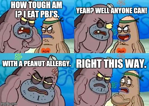 How Tough Are You Meme | HOW TOUGH AM I? I EAT PBJ'S. YEAH? WELL ANYONE CAN! WITH A PEANUT ALLERGY. RIGHT THIS WAY. | image tagged in memes,how tough are you | made w/ Imgflip meme maker