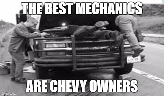 THE BEST MECHANICS ARE CHEVY OWNERS | image tagged in chevy sucks | made w/ Imgflip meme maker