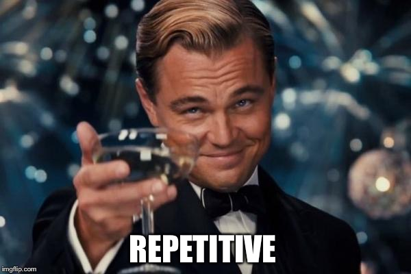 Leonardo Dicaprio Cheers Meme | REPETITIVE | image tagged in memes,leonardo dicaprio cheers | made w/ Imgflip meme maker