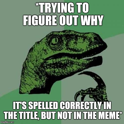 Philosoraptor Meme | *TRYING TO FIGURE OUT WHY IT'S SPELLED CORRECTLY IN THE TITLE, BUT NOT IN THE MEME* | image tagged in memes,philosoraptor | made w/ Imgflip meme maker
