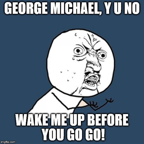 Y U No Meme | GEORGE MICHAEL, Y U NO WAKE ME UP BEFORE YOU GO GO! | image tagged in memes,y u no | made w/ Imgflip meme maker